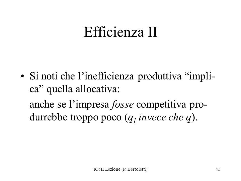 IO: II Lezione (P. Bertoletti)45 Efficienza II Si noti che linefficienza produttiva impli- ca quella allocativa: anche se limpresa fosse competitiva p