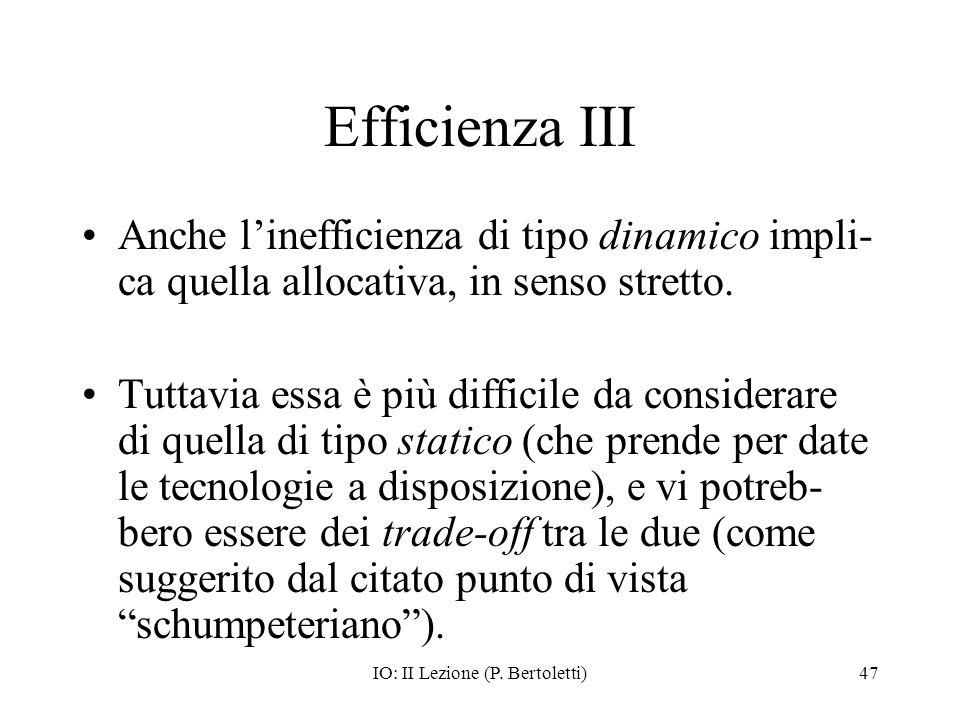 IO: II Lezione (P. Bertoletti)47 Efficienza III Anche linefficienza di tipo dinamico impli- ca quella allocativa, in senso stretto. Tuttavia essa è pi