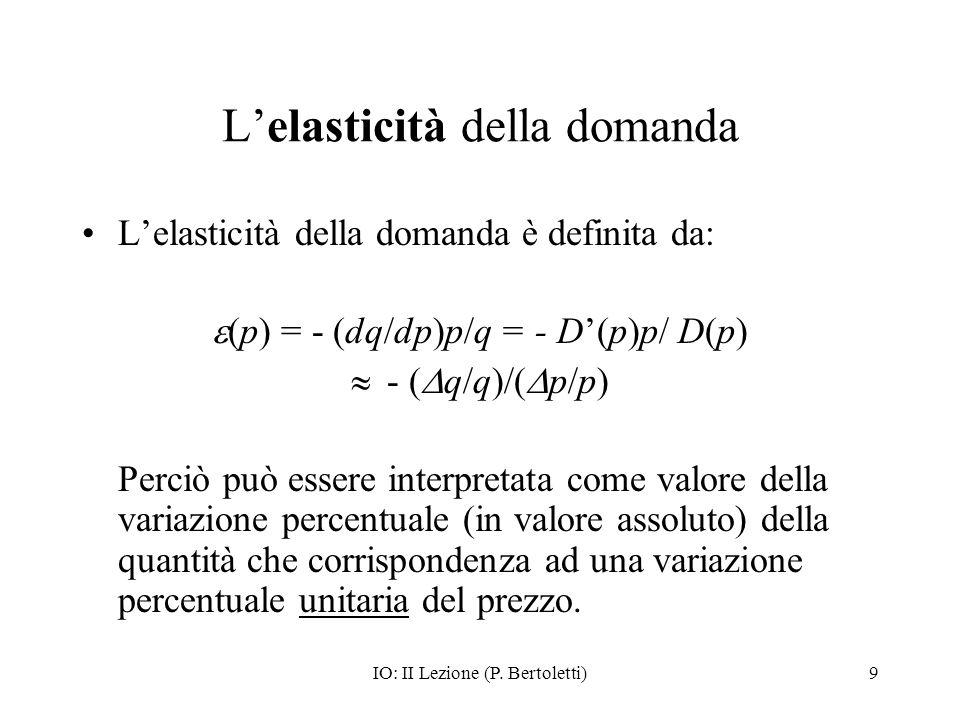 IO: II Lezione (P. Bertoletti)9 Lelasticità della domanda Lelasticità della domanda è definita da: (p) = - (dq/dp)p/q = - D(p)p/ D(p) - ( q/q)/( p/p)