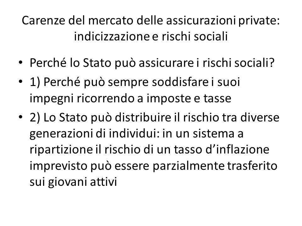 Carenze del mercato delle assicurazioni private: indicizzazione e rischi sociali Perché lo Stato può assicurare i rischi sociali? 1) Perché può sempre