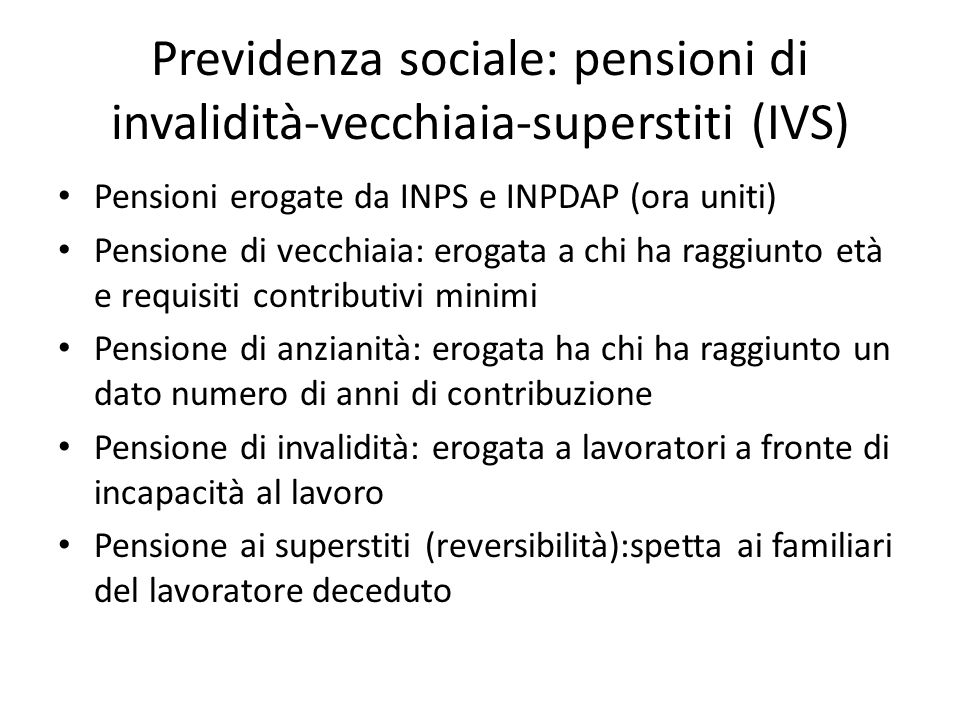 Previdenza sociale: pensioni di invalidità-vecchiaia-superstiti (IVS) Pensioni erogate da INPS e INPDAP (ora uniti) Pensione di vecchiaia: erogata a c