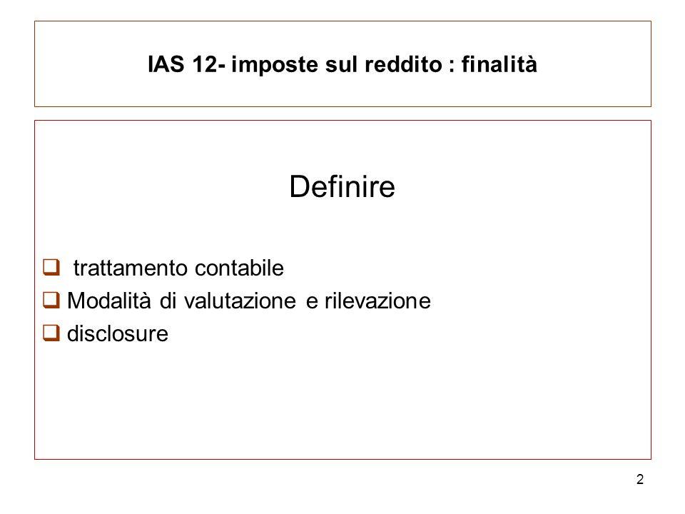 IAS 12- imposte sul reddito : finalità Definire trattamento contabile Modalità di valutazione e rilevazione disclosure 2