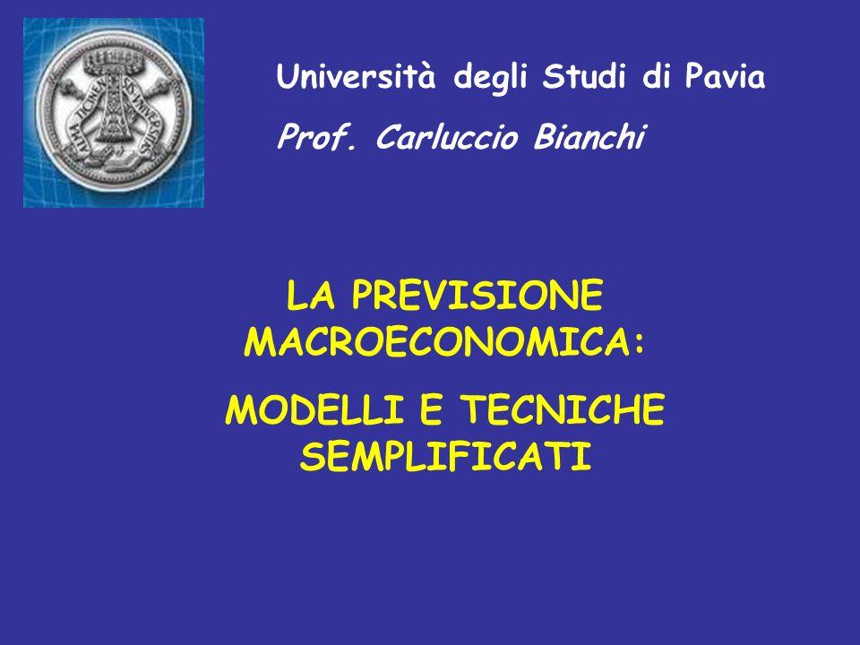 Università degli Studi di Pavia Prof. Carluccio Bianchi LA PREVISIONE MACROECONOMICA: MODELLI E TECNICHE SEMPLIFICATI