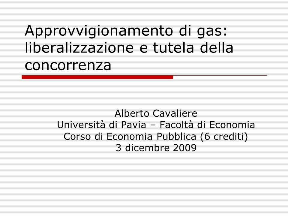 Approvvigionamento di gas: liberalizzazione e tutela della concorrenza Alberto Cavaliere Università di Pavia – Facoltà di Economia Corso di Economia P