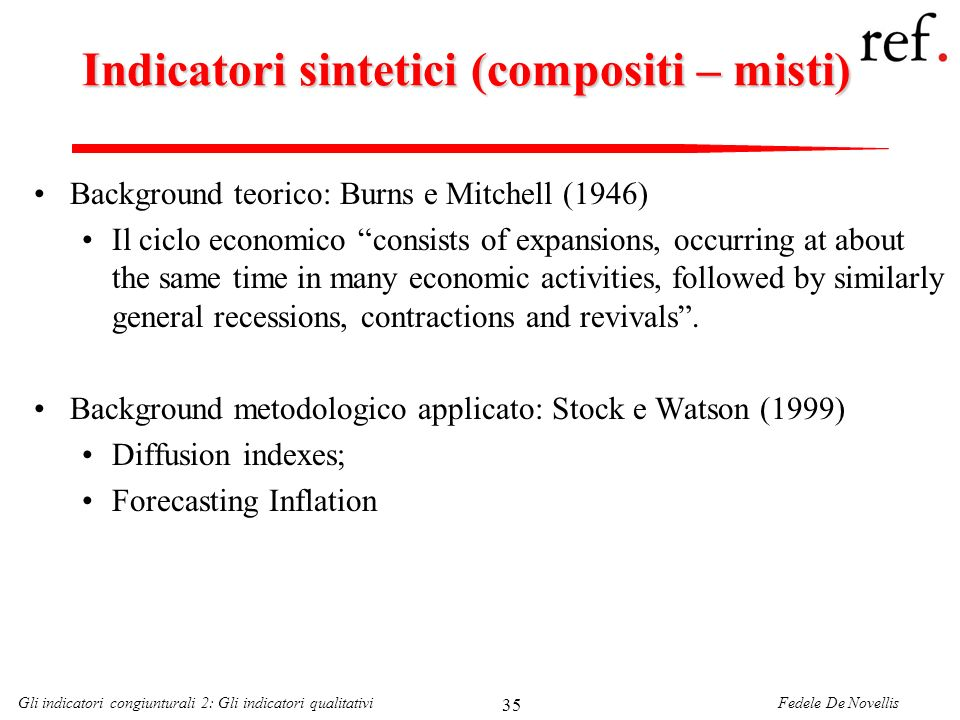 Fedele De NovellisGli indicatori congiunturali 2: Gli indicatori qualitativi 35 Indicatori sintetici (compositi – misti) Background teorico: Burns e M