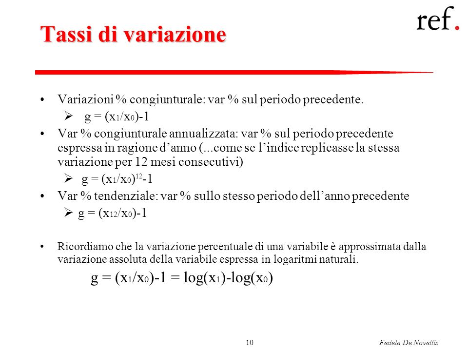 Fedele De Novellis10 Tassi di variazione Variazioni % congiunturale: var % sul periodo precedente. g = (x 1 /x 0 )-1 Var % congiunturale annualizzata: