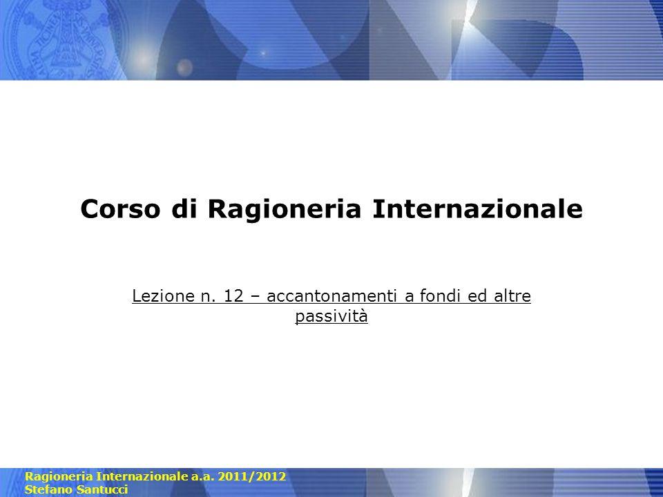 Ragioneria Internazionale a.a. 2011/2012 Stefano Santucci Corso di Ragioneria Internazionale Lezione n. 12 – accantonamenti a fondi ed altre passività