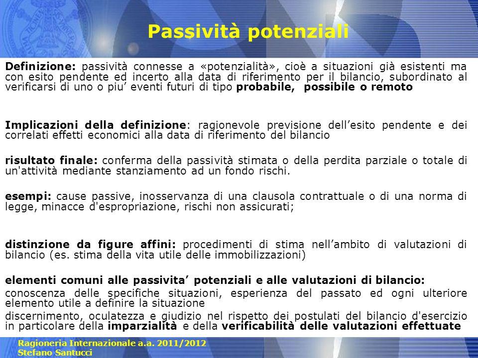 Ragioneria Internazionale a.a. 2011/2012 Stefano Santucci Passività potenziali Definizione: passività connesse a «potenzialità», cioè a situazioni già