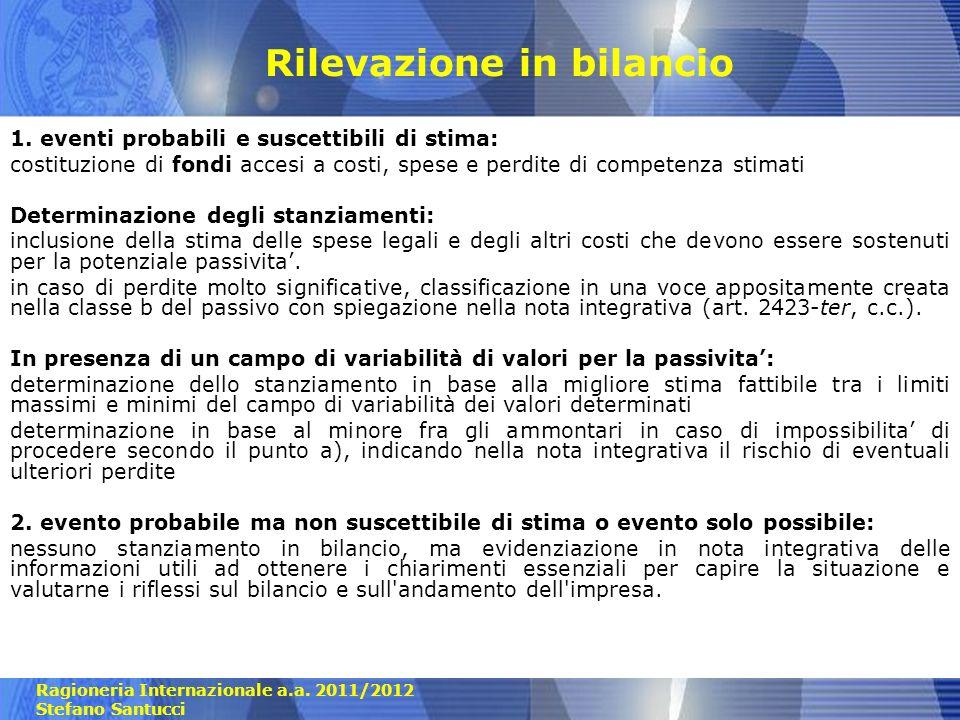 Ragioneria Internazionale a.a. 2011/2012 Stefano Santucci Rilevazione in bilancio 1. eventi probabili e suscettibili di stima: costituzione di fondi a