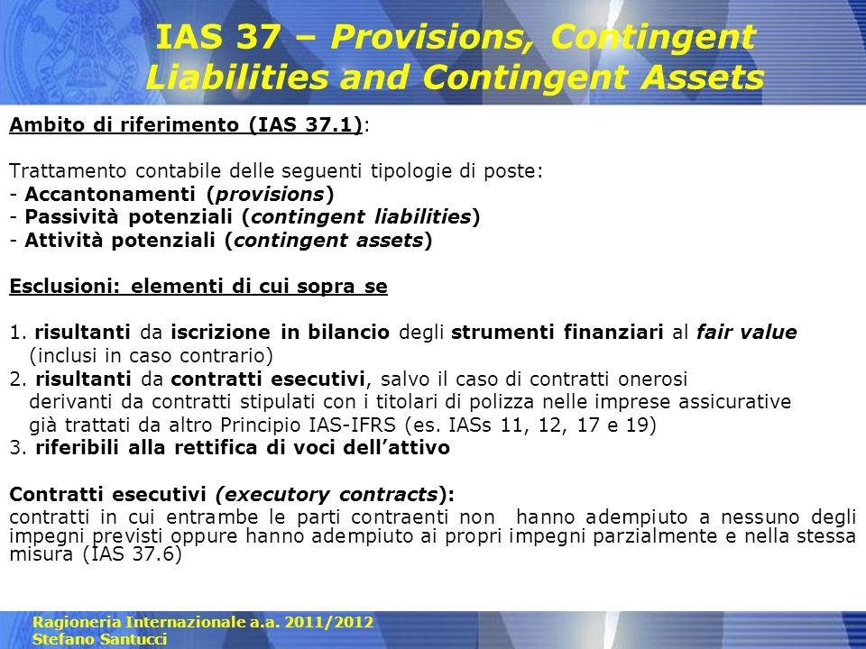 Ragioneria Internazionale a.a. 2011/2012 Stefano Santucci IAS 37 – Provisions, Contingent Liabilities and Contingent Assets Ambito di riferimento (IAS