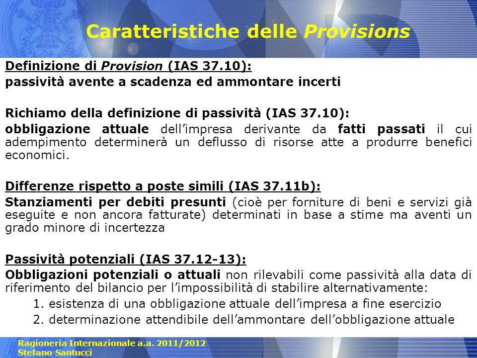 Ragioneria Internazionale a.a. 2011/2012 Stefano Santucci Caratteristiche delle Provisions Definizione di Provision (IAS 37.10): passività avente a sc