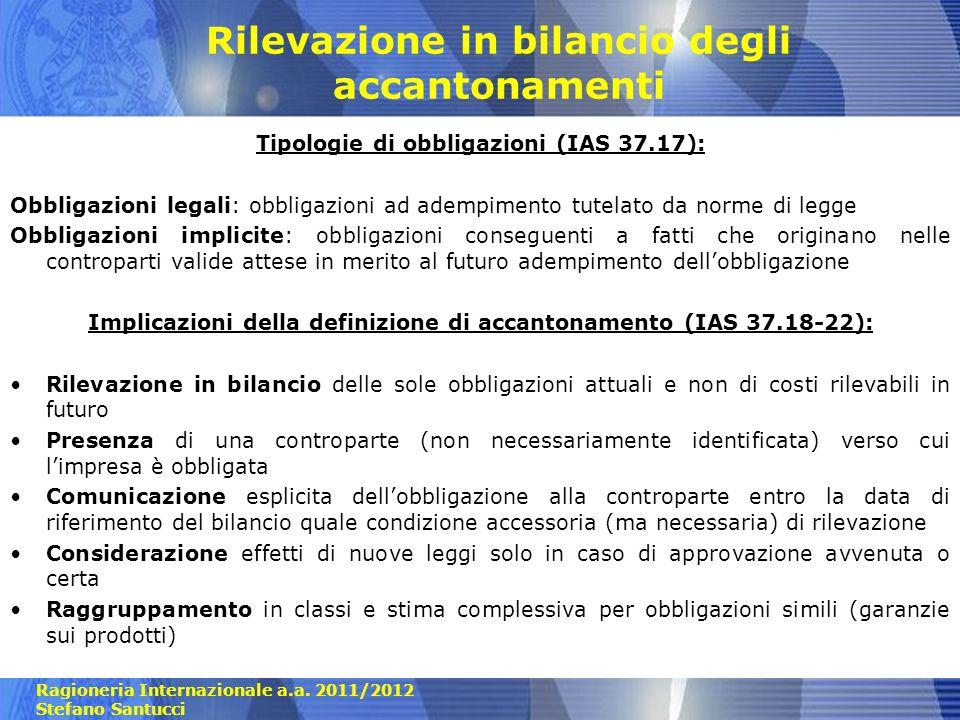 Ragioneria Internazionale a.a. 2011/2012 Stefano Santucci Rilevazione in bilancio degli accantonamenti Tipologie di obbligazioni (IAS 37.17): Obbligaz