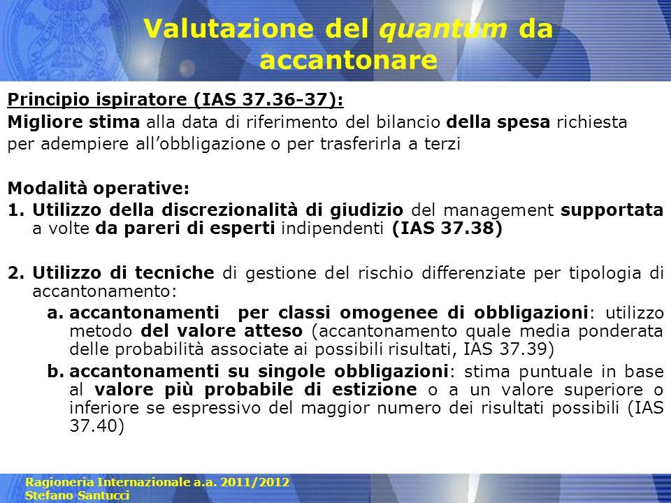 Ragioneria Internazionale a.a. 2011/2012 Stefano Santucci Valutazione del quantum da accantonare Principio ispiratore (IAS 37.36-37): Migliore stima a
