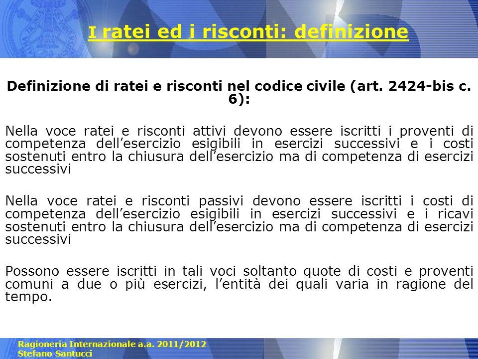 Ragioneria Internazionale a.a. 2011/2012 Stefano Santucci I ratei ed i risconti: definizione Definizione di ratei e risconti nel codice civile (art. 2