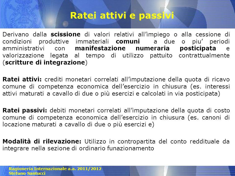 Ragioneria Internazionale a.a. 2011/2012 Stefano Santucci Ratei attivi e passivi Derivano dalla scissione di valori relativi allimpiego o alla cession