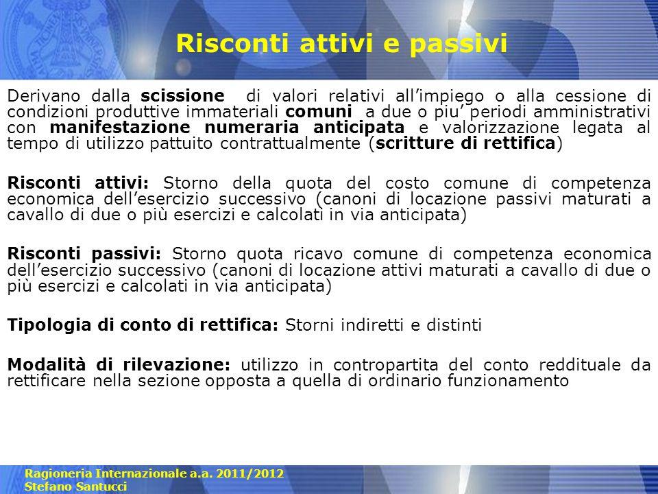 Ragioneria Internazionale a.a. 2011/2012 Stefano Santucci Risconti attivi e passivi Derivano dalla scissione di valori relativi allimpiego o alla cess