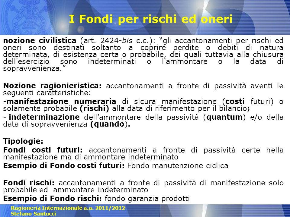 Ragioneria Internazionale a.a. 2011/2012 Stefano Santucci I Fondi per rischi ed oneri nozione civilistica (art. 2424-bis c.c.): gli accantonamenti per