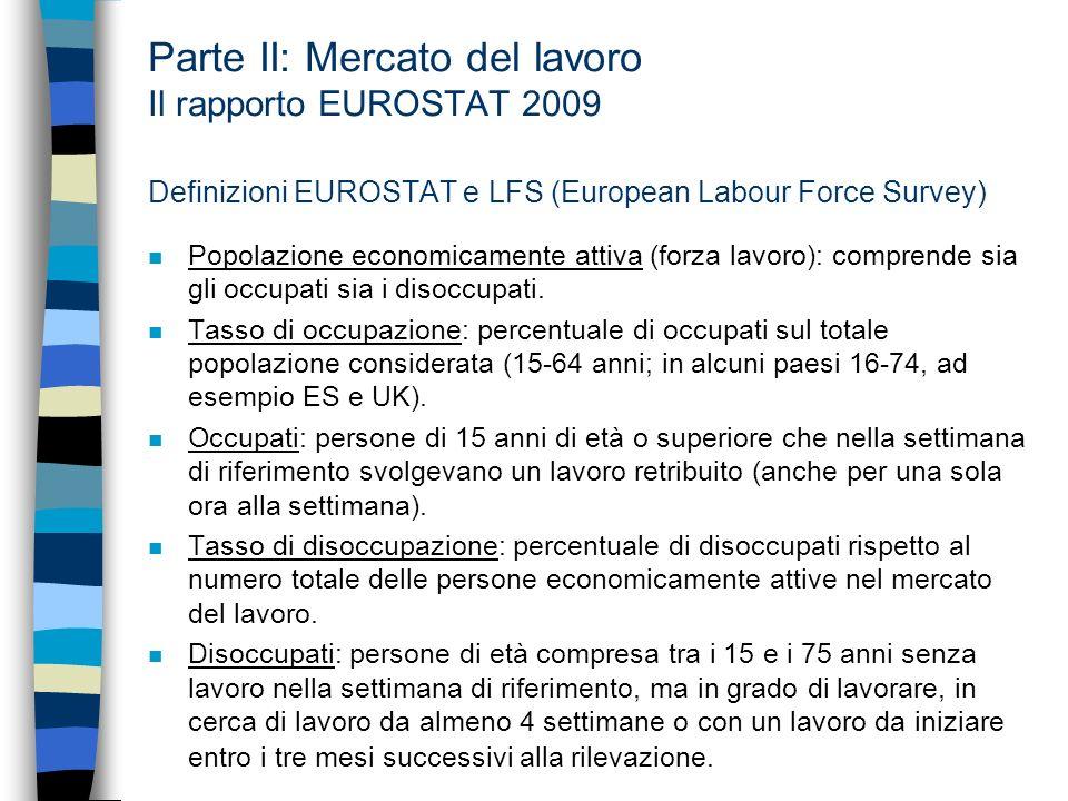 Parte II: Mercato del lavoro Il rapporto EUROSTAT 2009 Definizioni EUROSTAT e LFS (European Labour Force Survey) n Popolazione economicamente attiva (forza lavoro): comprende sia gli occupati sia i disoccupati.