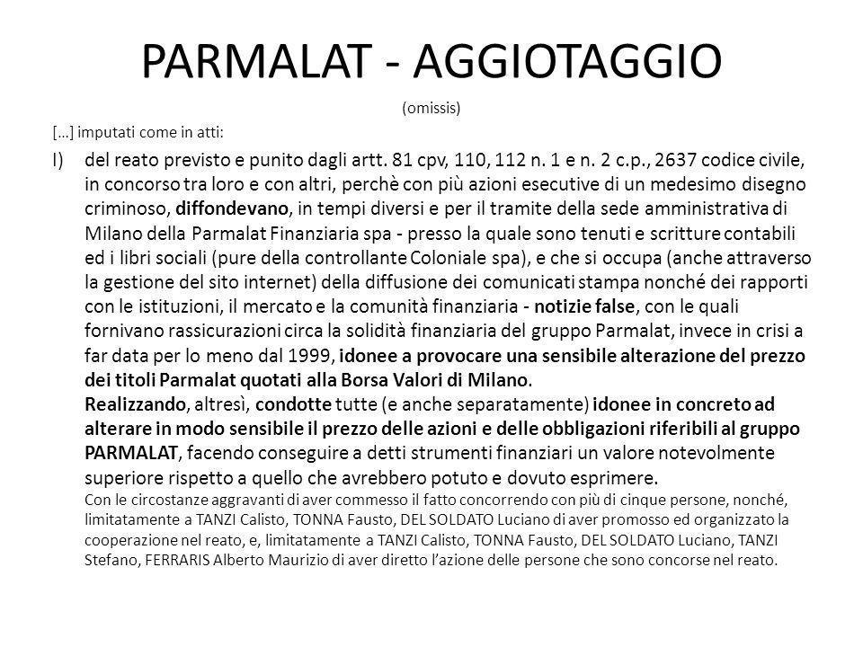 PARMALAT - AGGIOTAGGIO (omissis) […] imputati come in atti: I)del reato previsto e punito dagli artt. 81 cpv, 110, 112 n. 1 e n. 2 c.p., 2637 codice c