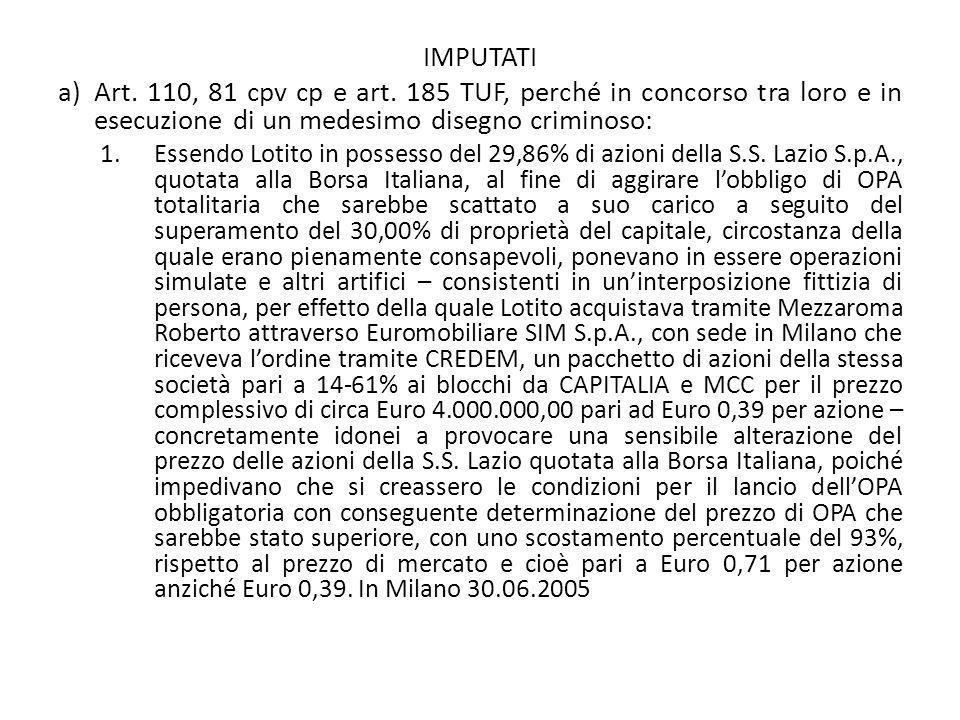 IMPUTATI a)Art. 110, 81 cpv cp e art. 185 TUF, perché in concorso tra loro e in esecuzione di un medesimo disegno criminoso: 1.Essendo Lotito in posse