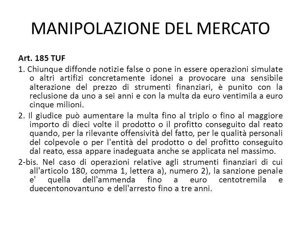 MANIPOLAZIONE DEL MERCATO Art. 185 TUF 1. Chiunque diffonde notizie false o pone in essere operazioni simulate o altri artifizi concretamente idonei a