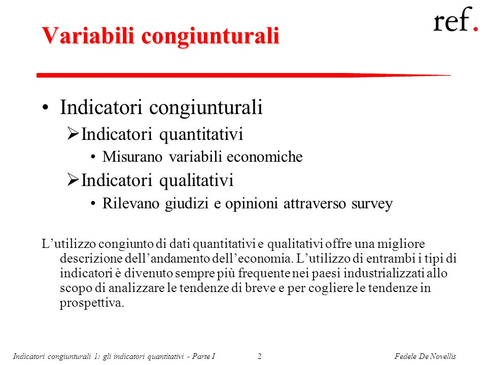 Fedele De NovellisIndicatori congiunturali 1: gli indicatori quantitativi - Parte I2 Variabili congiunturali Indicatori congiunturali Indicatori quant