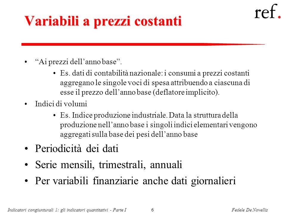 Fedele De NovellisIndicatori congiunturali 1: gli indicatori quantitativi - Parte I6 Variabili a prezzi costanti Ai prezzi dellanno base. Es. dati di