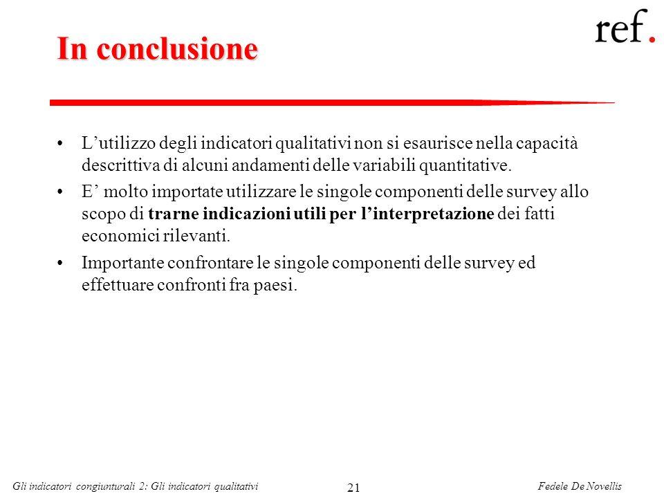 Fedele De NovellisGli indicatori congiunturali 2: Gli indicatori qualitativi 21 In conclusione Lutilizzo degli indicatori qualitativi non si esaurisce nella capacità descrittiva di alcuni andamenti delle variabili quantitative.