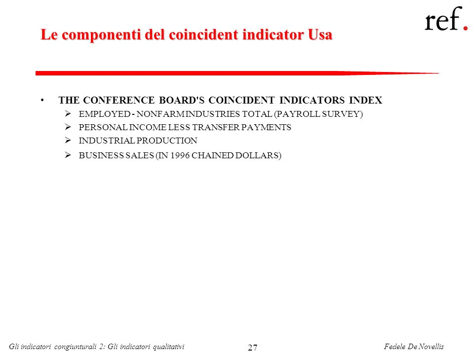 Fedele De NovellisGli indicatori congiunturali 2: Gli indicatori qualitativi 27 Le componenti del coincident indicator Usa THE CONFERENCE BOARD S COINCIDENT INDICATORS INDEX EMPLOYED - NONFARM INDUSTRIES TOTAL (PAYROLL SURVEY) PERSONAL INCOME LESS TRANSFER PAYMENTS INDUSTRIAL PRODUCTION BUSINESS SALES (IN 1996 CHAINED DOLLARS)