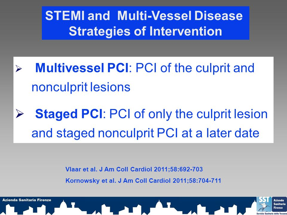 STEMI and Multi-Vessel Disease Strategies of Intervention Multivessel PCI: PCI of the culprit and nonculprit lesions Staged PCI: PCI of only the culprit lesion and staged nonculprit PCI at a later date Vlaar et al.