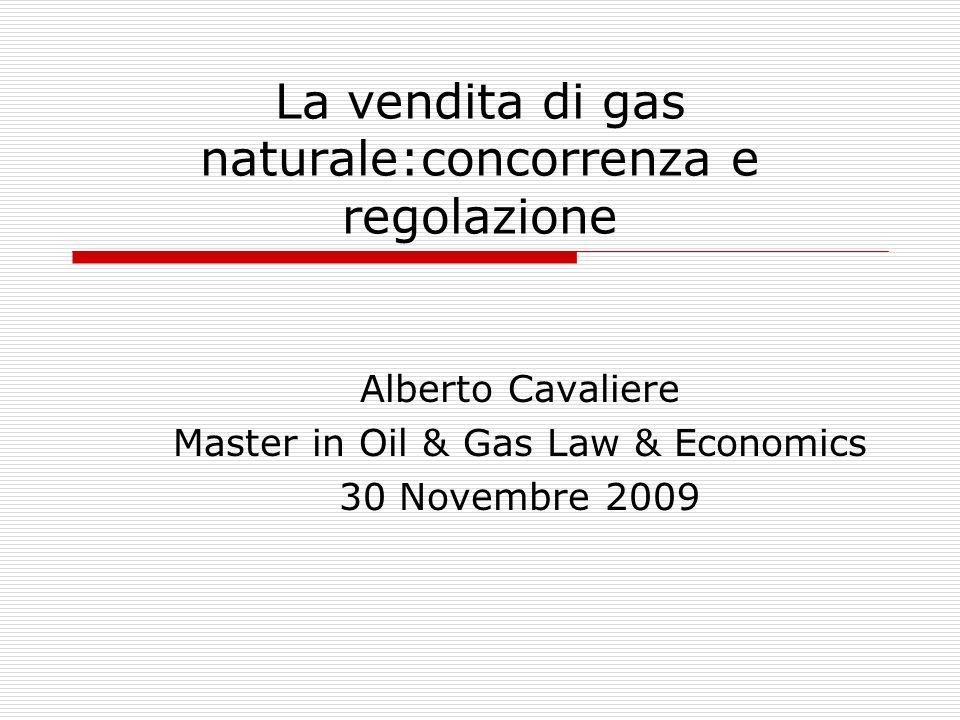 La vendita di gas naturale:concorrenza e regolazione Alberto Cavaliere Master in Oil & Gas Law & Economics 30 Novembre 2009