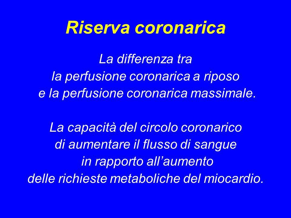 Riserva coronarica La differenza tra la perfusione coronarica a riposo e la perfusione coronarica massimale. La capacità del circolo coronarico di aum
