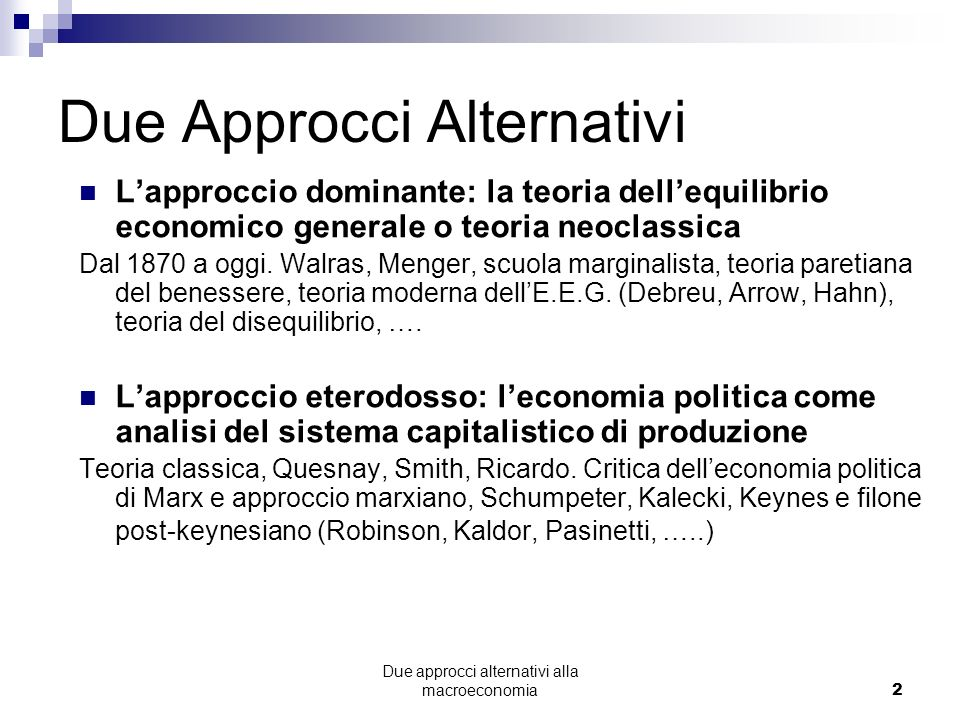 Due approcci alternativi alla macroeconomia2 Due Approcci Alternativi Lapproccio dominante: la teoria dellequilibrio economico generale o teoria neoclassica Dal 1870 a oggi.