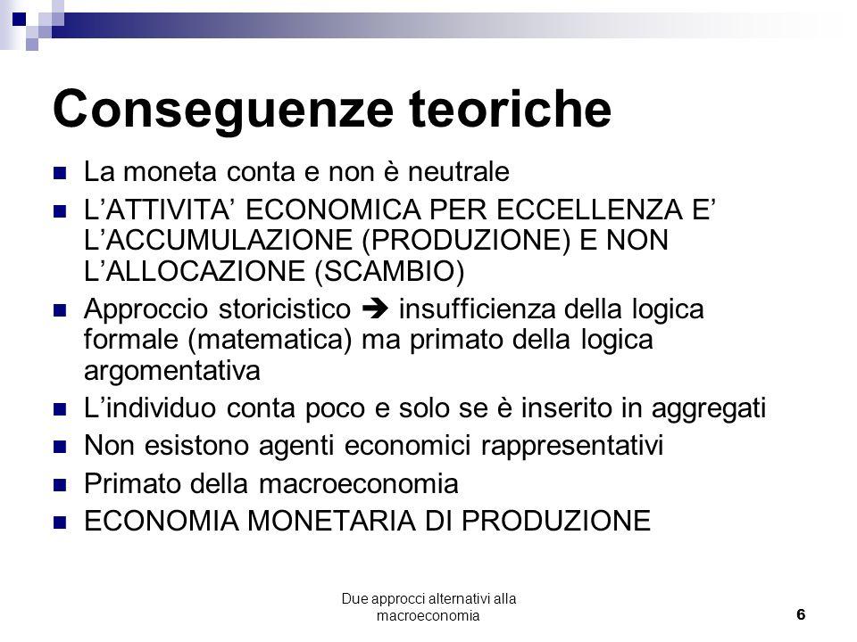 Due approcci alternativi alla macroeconomia6 Conseguenze teoriche La moneta conta e non è neutrale LATTIVITA ECONOMICA PER ECCELLENZA E LACCUMULAZIONE (PRODUZIONE) E NON LALLOCAZIONE (SCAMBIO) Approccio storicistico insufficienza della logica formale (matematica) ma primato della logica argomentativa Lindividuo conta poco e solo se è inserito in aggregati Non esistono agenti economici rappresentativi Primato della macroeconomia ECONOMIA MONETARIA DI PRODUZIONE
