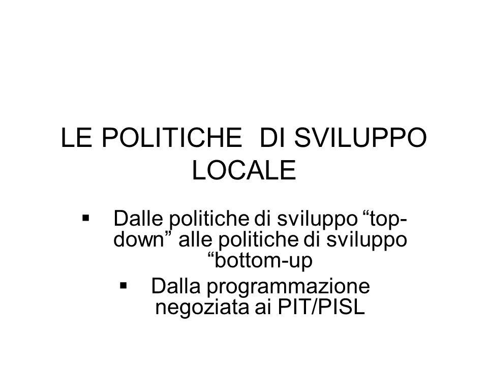 LE POLITICHE DI SVILUPPO LOCALE Dalle politiche di sviluppo top- down alle politiche di sviluppo bottom-up Dalla programmazione negoziata ai PIT/PISL