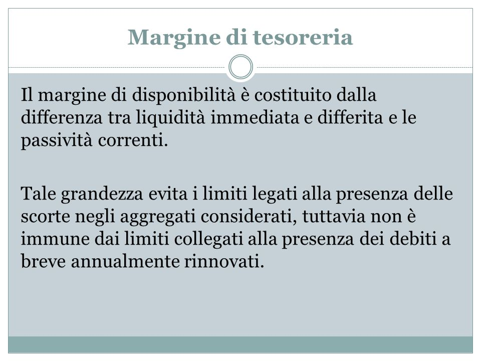 Margine di tesoreria Il margine di disponibilità è costituito dalla differenza tra liquidità immediata e differita e le passività correnti. Tale grand