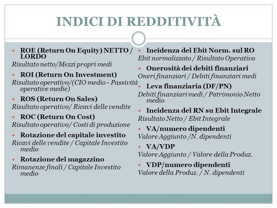 INDICI DI REDDITIVITÀ ROE (Return On Equity) NETTO / LORDO Risultato netto/Mezzi propri medi ROI (Return On Investment) Risultato operativo/(CIO medio