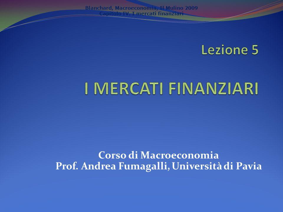 Blanchard, Macroeconomia, Il Mulino 2009 Capitolo IV. I mercati finanziari Corso di Macroeconomia Prof. Andrea Fumagalli, Università di Pavia