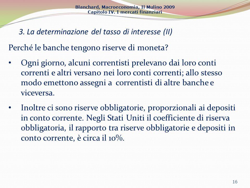 Blanchard, Macroeconomia, Il Mulino 2009 Capitolo IV. I mercati finanziari 3. La determinazione del tasso di interesse (II) 16 Perché le banche tengon