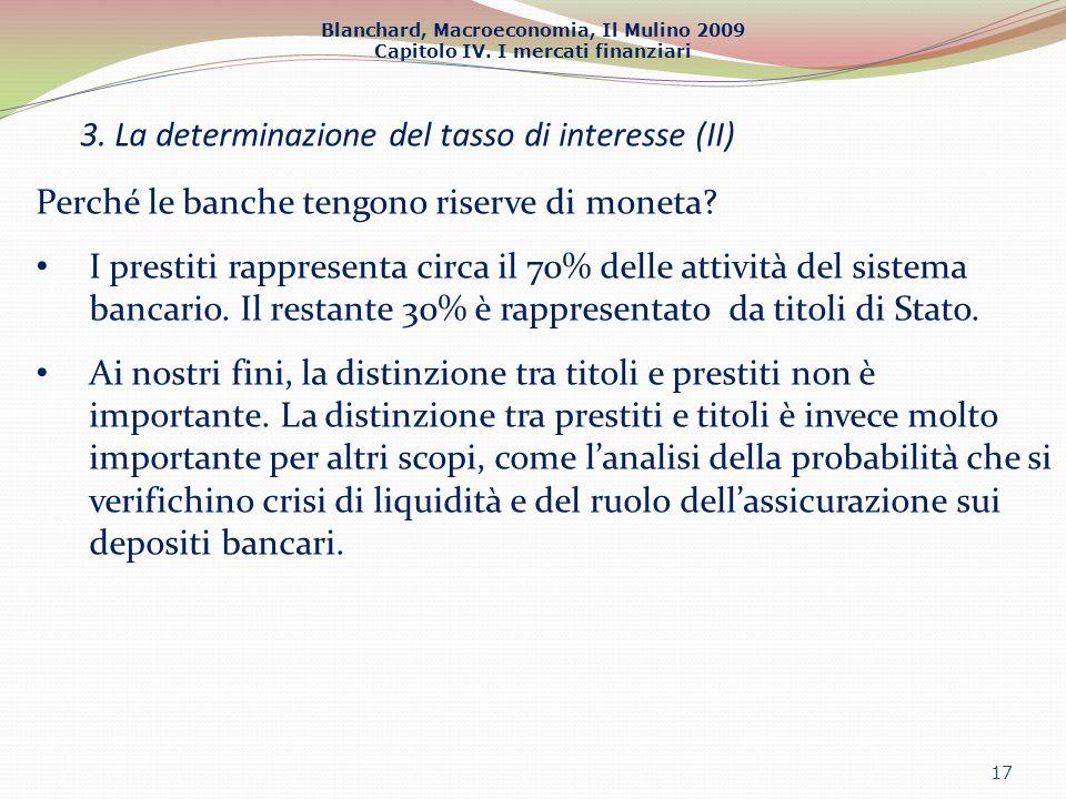 Blanchard, Macroeconomia, Il Mulino 2009 Capitolo IV. I mercati finanziari 3. La determinazione del tasso di interesse (II) 17 Perché le banche tengon