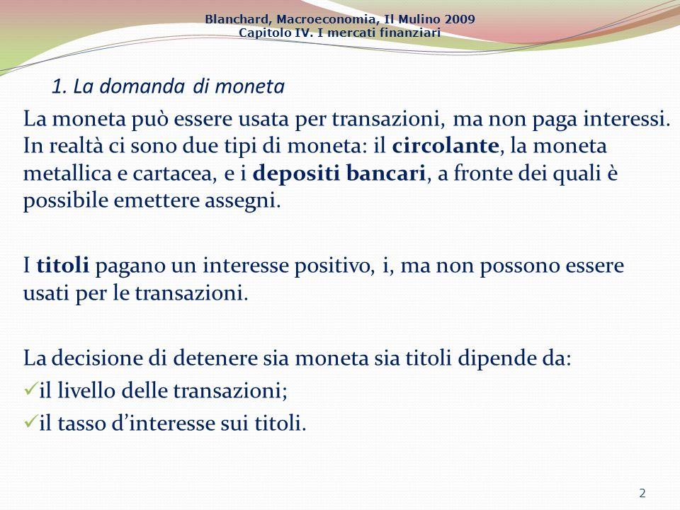 Blanchard, Macroeconomia, Il Mulino 2009 Capitolo IV. I mercati finanziari 1. La domanda di moneta La moneta può essere usata per transazioni, ma non