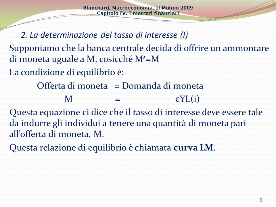 Blanchard, Macroeconomia, Il Mulino 2009 Capitolo IV. I mercati finanziari 2. La determinazione del tasso di interesse (I) Supponiamo che la banca cen