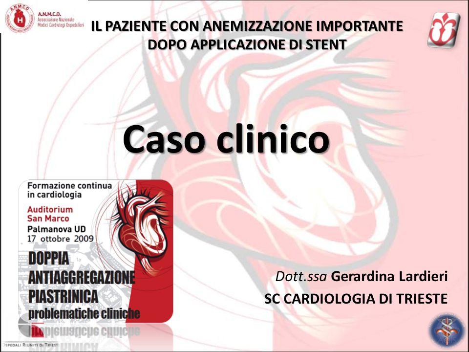 IL PAZIENTE CON ANEMIZZAZIONE IMPORTANTE DOPO APPLICAZIONE DI STENT Dott.ssa Gerardina Lardieri SC CARDIOLOGIA DI TRIESTE Caso clinico