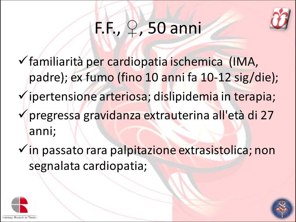 F.F.,, 50 anni familiarità per cardiopatia ischemica (IMA, padre); ex fumo (fino 10 anni fa 10-12 sig/die); ipertensione arteriosa; dislipidemia in te