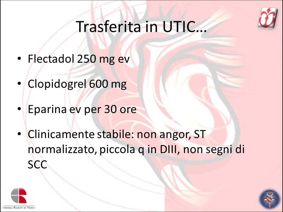 Trasferita in UTIC… Flectadol 250 mg ev Clopidogrel 600 mg Eparina ev per 30 ore Clinicamente stabile: non angor, ST normalizzato, piccola q in DIII,
