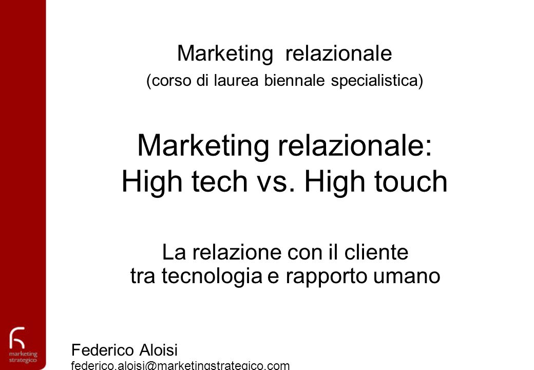 Marketing relazionale: High tech vs. High touch La relazione con il cliente tra tecnologia e rapporto umano Federico Aloisi federico.aloisi@marketings