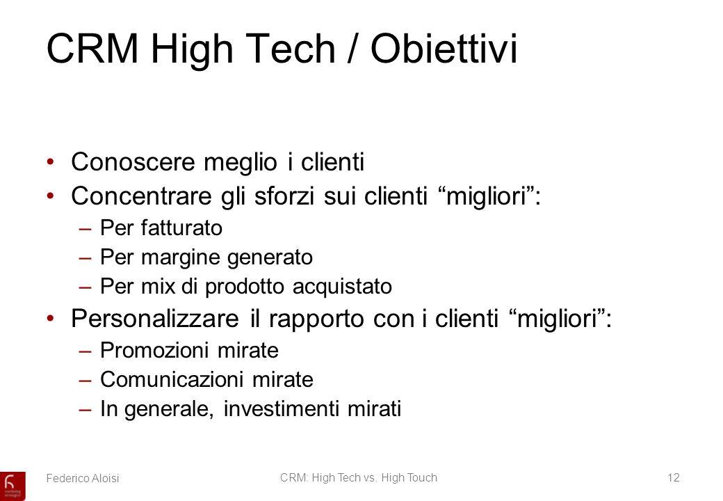 Federico AloisiCRM: High Tech vs. High Touch12 CRM High Tech / Obiettivi Conoscere meglio i clienti Concentrare gli sforzi sui clienti migliori: –Per