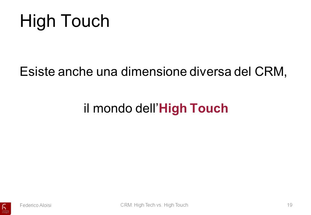 Federico AloisiCRM: High Tech vs. High Touch19 High Touch Esiste anche una dimensione diversa del CRM, il mondo dellHigh Touch
