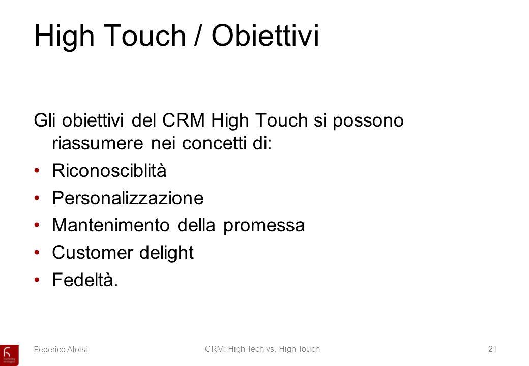 Federico AloisiCRM: High Tech vs. High Touch21 High Touch / Obiettivi Gli obiettivi del CRM High Touch si possono riassumere nei concetti di: Riconosc