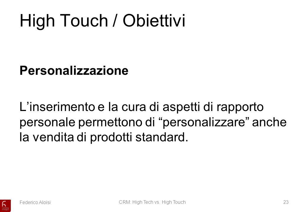 Federico AloisiCRM: High Tech vs. High Touch23 High Touch / Obiettivi Personalizzazione Linserimento e la cura di aspetti di rapporto personale permet